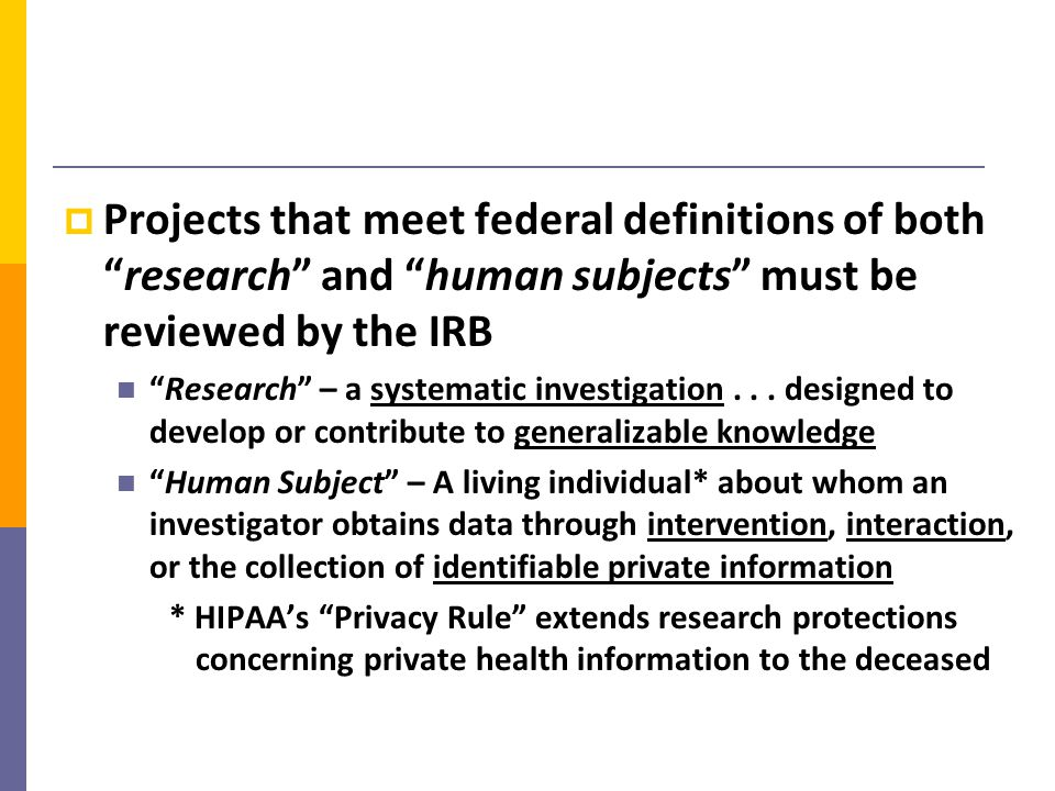 Projects that meet federal definitions of both research and human subjects must be reviewed by the IRB Research – a systematic investigation...