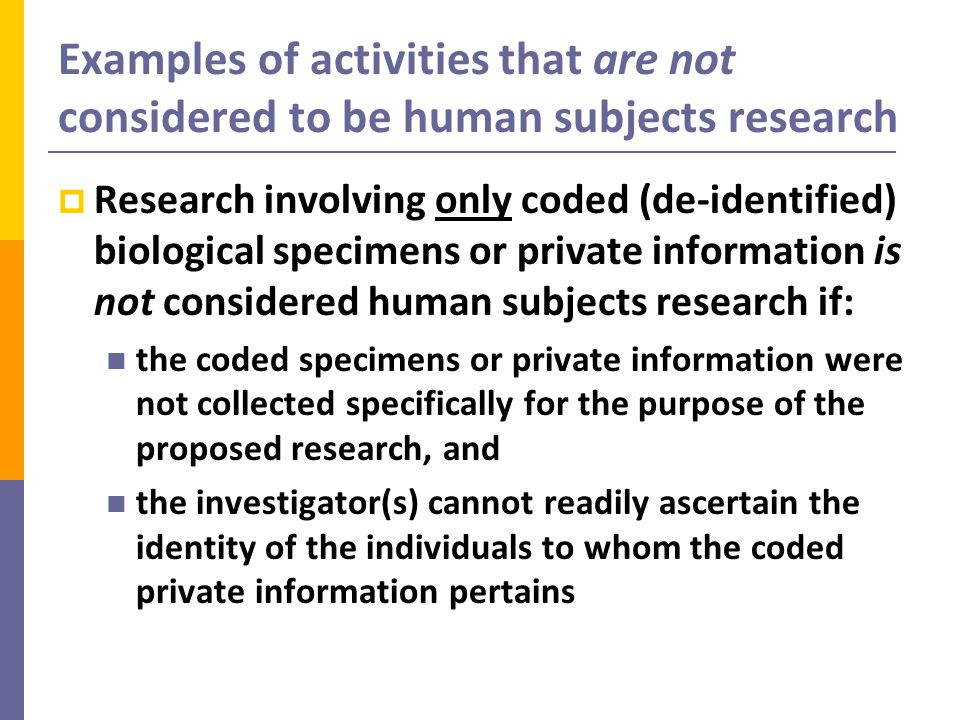 Examples of activities that are not considered to be human subjects research  Research involving only coded (de-identified) biological specimens or private information is not considered human subjects research if: the coded specimens or private information were not collected specifically for the purpose of the proposed research, and the investigator(s) cannot readily ascertain the identity of the individuals to whom the coded private information pertains