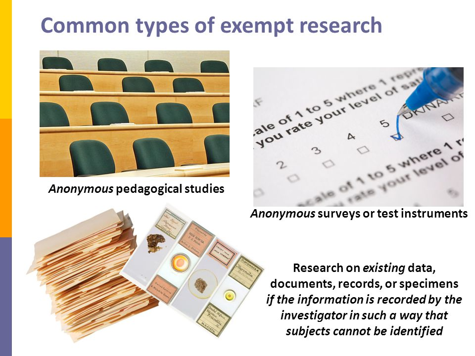 Anonymous pedagogical studies Common types of exempt research Anonymous surveys or test instruments Research on existing data, documents, records, or specimens if the information is recorded by the investigator in such a way that subjects cannot be identified
