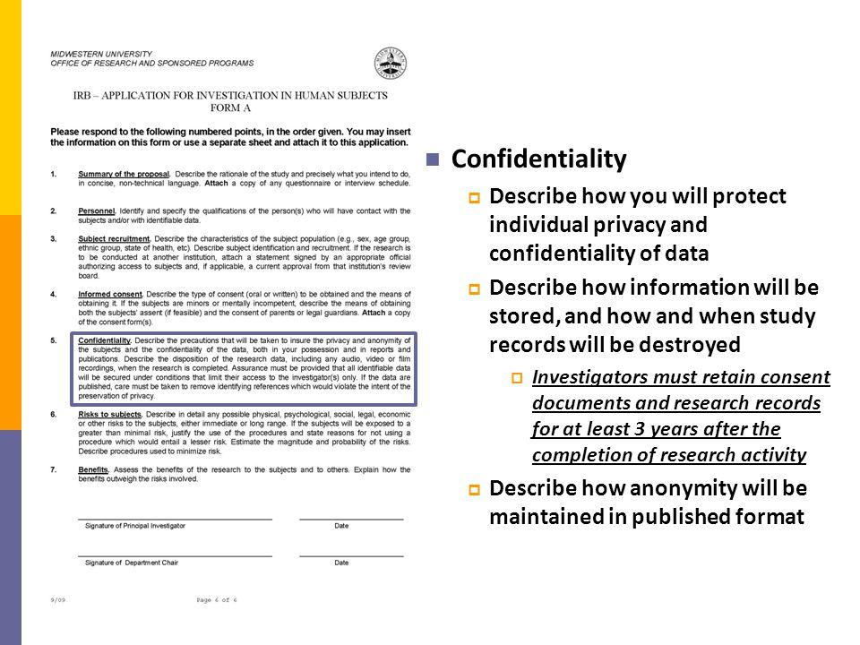 Confidentiality  Describe how you will protect individual privacy and confidentiality of data  Describe how information will be stored, and how and when study records will be destroyed  Investigators must retain consent documents and research records for at least 3 years after the completion of research activity  Describe how anonymity will be maintained in published format