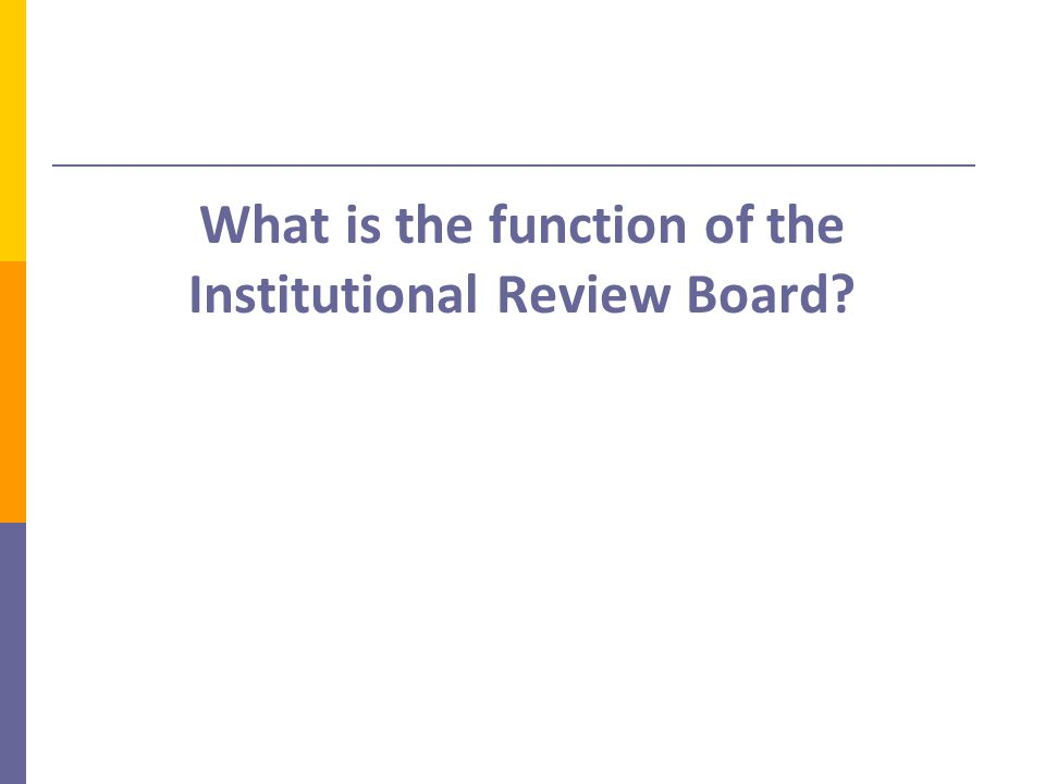 Responsibilities of the IRB  An Institutional Review Board (IRB) is a committee established to help protect the rights and welfare of human research subjects.