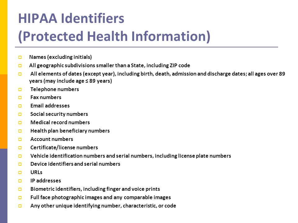 HIPAA Identifiers (Protected Health Information)  Names (excluding initials)  All geographic subdivisions smaller than a State, including ZIP code  All elements of dates (except year), including birth, death, admission and discharge dates; all ages over 89 years (may include age ≤ 89 years)  Telephone numbers  Fax numbers  Email addresses  Social security numbers  Medical record numbers  Health plan beneficiary numbers  Account numbers  Certificate/license numbers  Vehicle identification numbers and serial numbers, including license plate numbers  Device identifiers and serial numbers  URLs  IP addresses  Biometric identifiers, including finger and voice prints  Full face photographic images and any comparable images  Any other unique identifying number, characteristic, or code