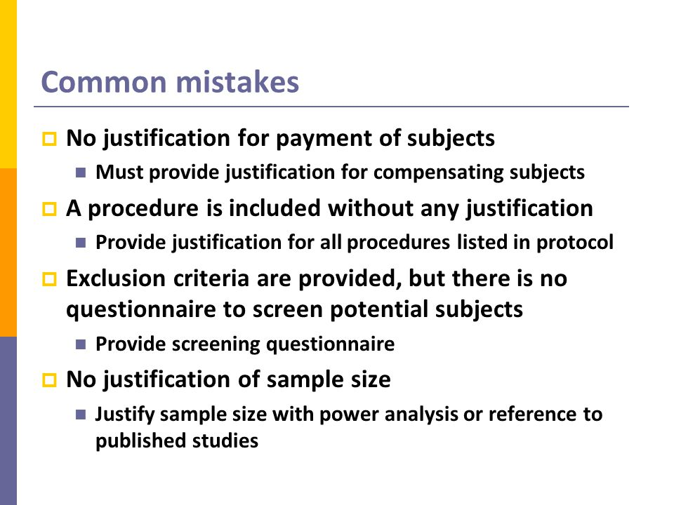 Common mistakes  No justification for payment of subjects Must provide justification for compensating subjects  A procedure is included without any justification Provide justification for all procedures listed in protocol  Exclusion criteria are provided, but there is no questionnaire to screen potential subjects Provide screening questionnaire  No justification of sample size Justify sample size with power analysis or reference to published studies