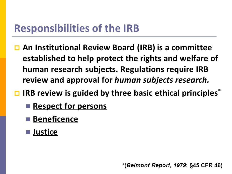 Elements of your application that the IRB is mandated to review  Respect for persons (autonomy) Ensure that subjects receive full disclosure and participate voluntarily: Informed Consent Evaluate safeguards for privacy of subjects and confidentiality of data Assure protections for individuals with diminished autonomy  Vulnerable populations: pregnant women, prisoners, children, mentally disabled, students