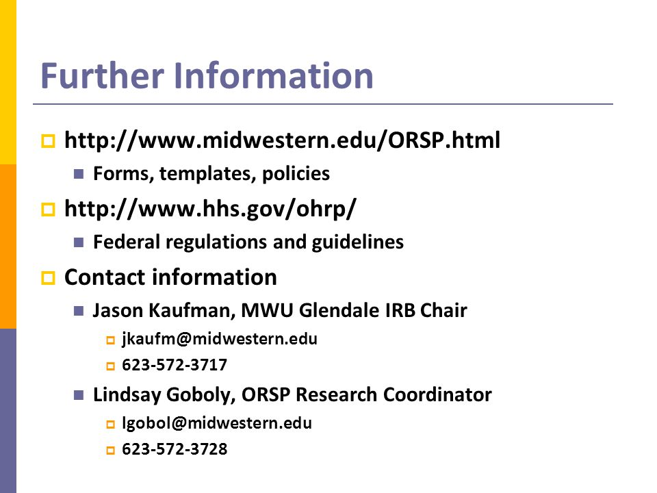 Further Information  http://www.midwestern.edu/ORSP.html Forms, templates, policies  http://www.hhs.gov/ohrp/ Federal regulations and guidelines  Contact information Jason Kaufman, MWU Glendale IRB Chair  jkaufm@midwestern.edu  623-572-3717 Lindsay Goboly, ORSP Research Coordinator  lgobol@midwestern.edu  623-572-3728