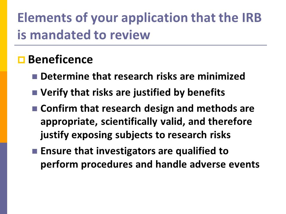 Elements of your application that the IRB is mandated to review  Beneficence Determine that research risks are minimized Verify that risks are justified by benefits Confirm that research design and methods are appropriate, scientifically valid, and therefore justify exposing subjects to research risks Ensure that investigators are qualified to perform procedures and handle adverse events