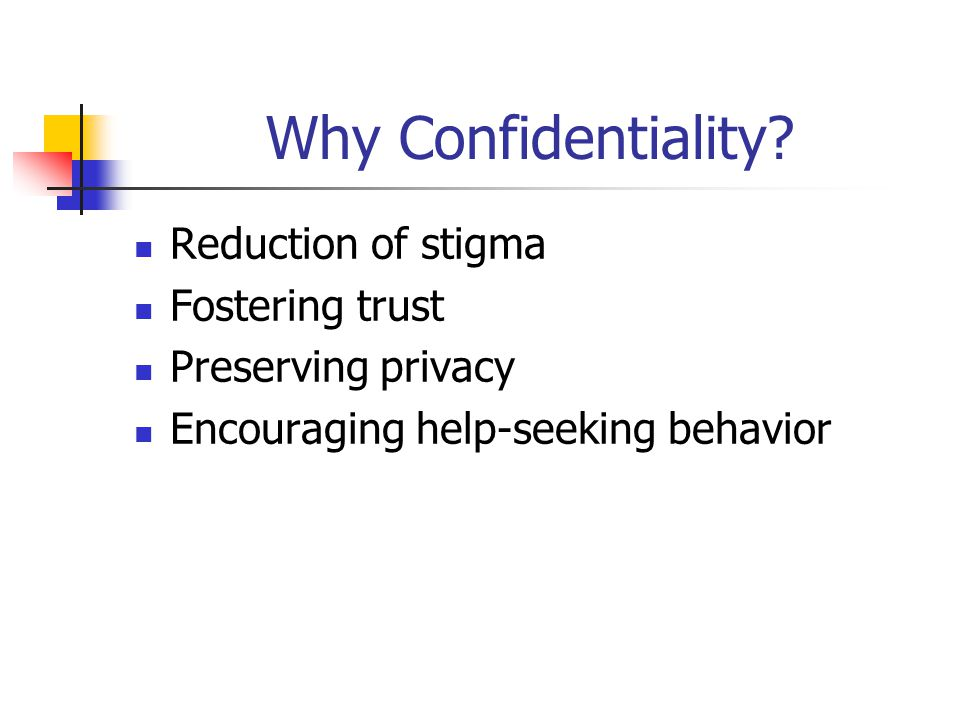 Why Confidentiality? Reduction of stigma Fostering trust Preserving privacy Encouraging help-seeking behavior