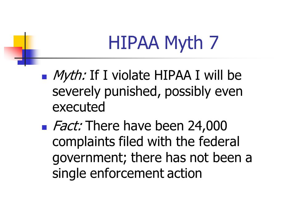 HIPAA Myth 7 Myth: If I violate HIPAA I will be severely punished, possibly even executed Fact: There have been 24,000 complaints filed with the feder
