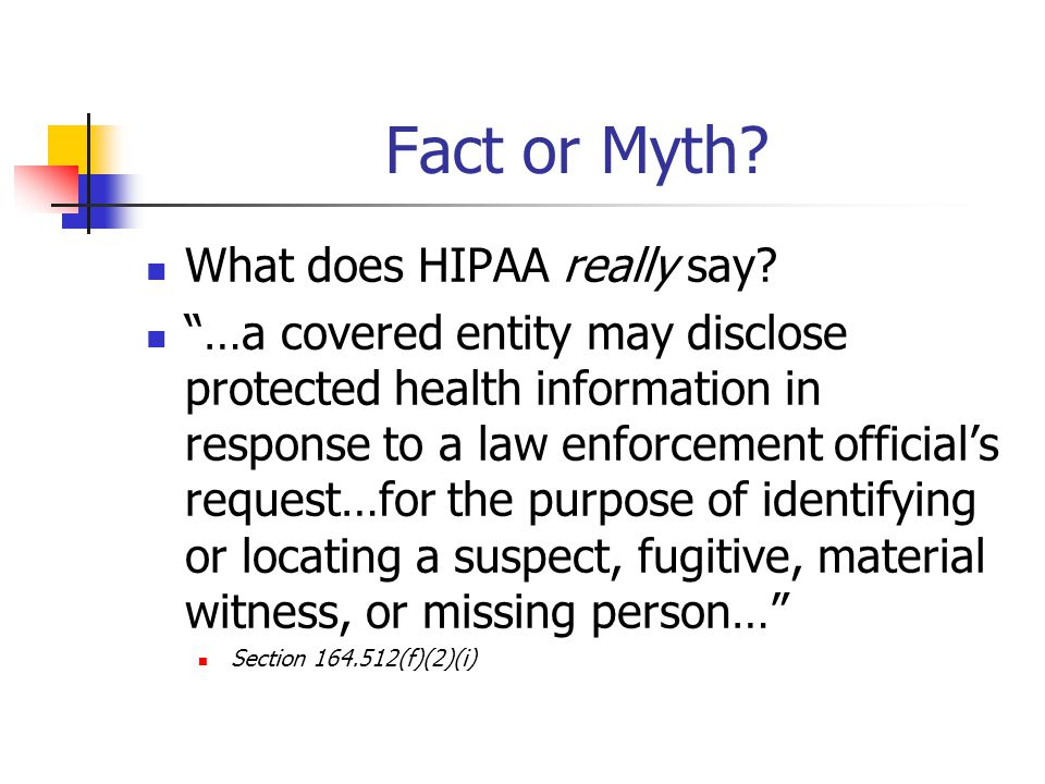 "Fact or Myth? What does HIPAA really say? ""…a covered entity may disclose protected health information in response to a law enforcement official's req"