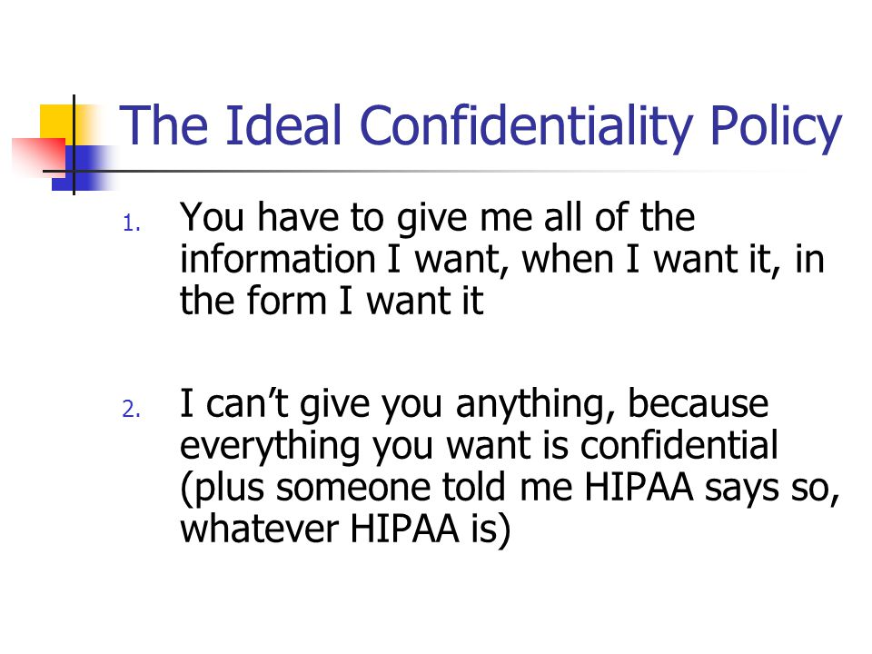 The Ideal Confidentiality Policy 1. You have to give me all of the information I want, when I want it, in the form I want it 2. I can't give you anyth
