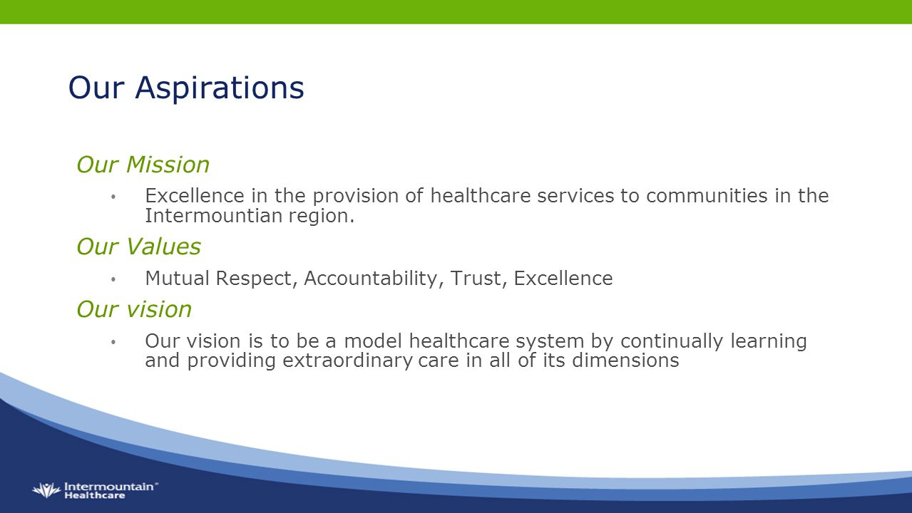 Our Aspirations Our Mission Excellence in the provision of healthcare services to communities in the Intermountian region.