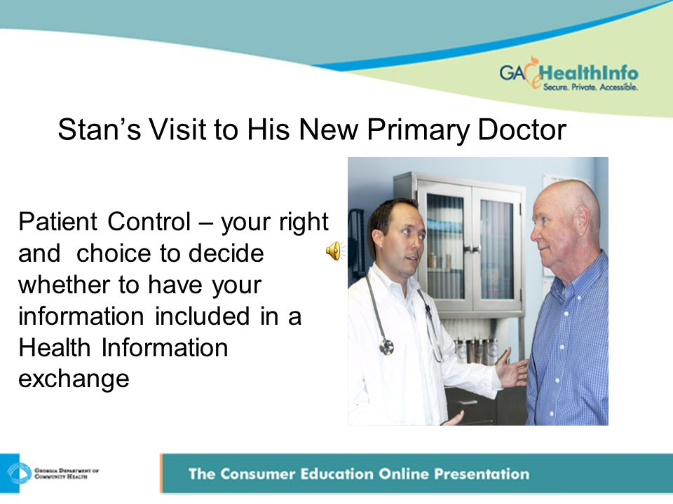Stan's Visit to His New Primary Doctor Patient Control – your right and choice to decide whether to have your information included in a Health Information exchange