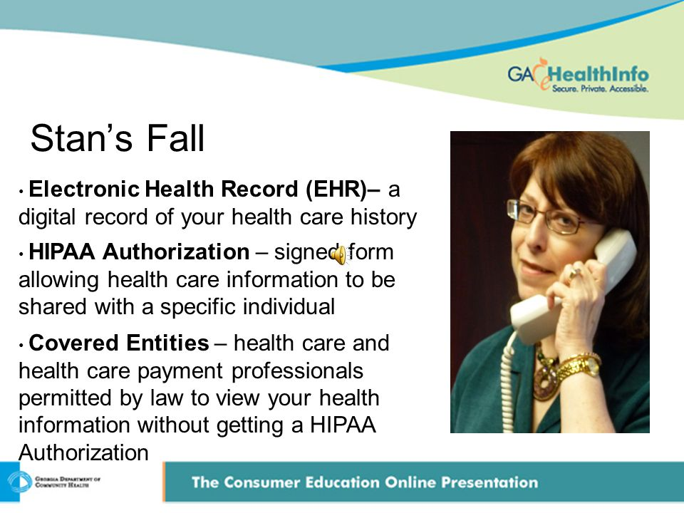Stan's Fall Electronic Health Record (EHR)– a digital record of your health care history HIPAA Authorization – signed form allowing health care information to be shared with a specific individual Covered Entities – health care and health care payment professionals permitted by law to view your health information without getting a HIPAA Authorization