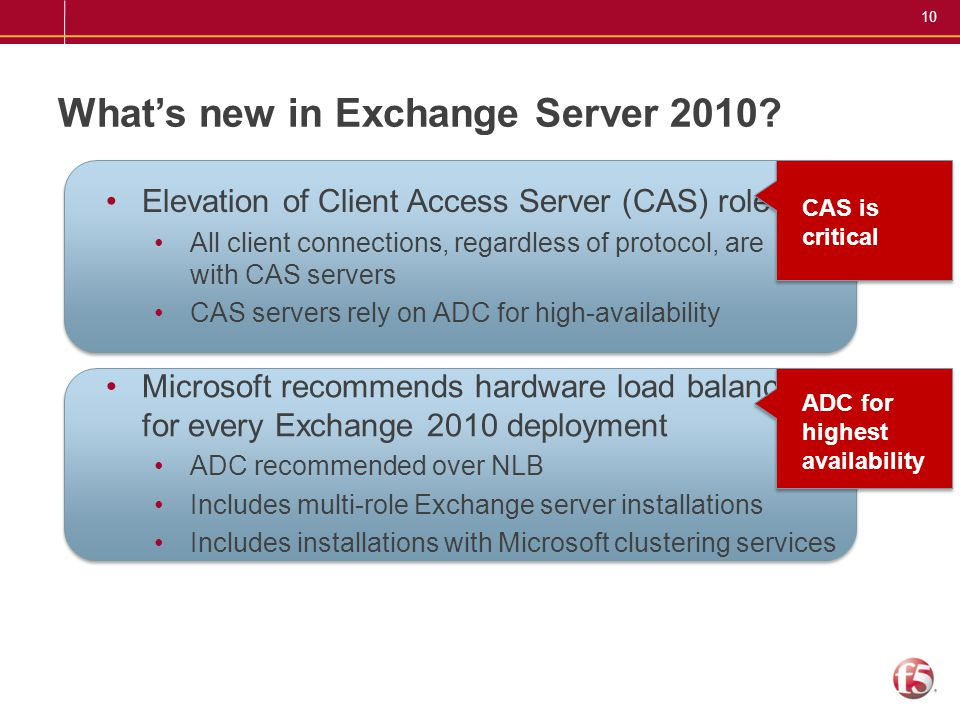 10 What's new in Exchange Server 2010? Elevation of Client Access Server (CAS) role All client connections, regardless of protocol, are with CAS serve