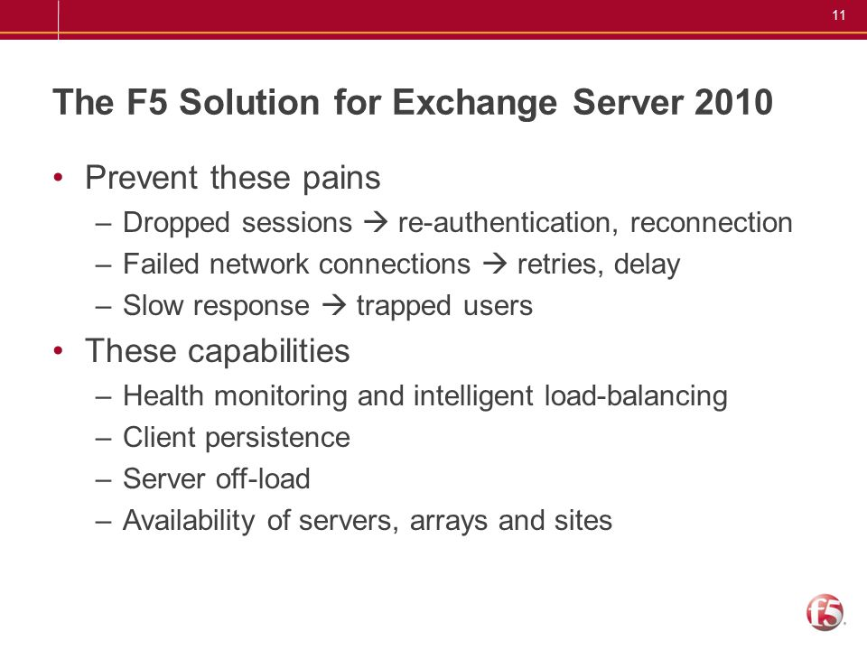 11 The F5 Solution for Exchange Server 2010 Prevent these pains –Dropped sessions  re-authentication, reconnection –Failed network connections  retr