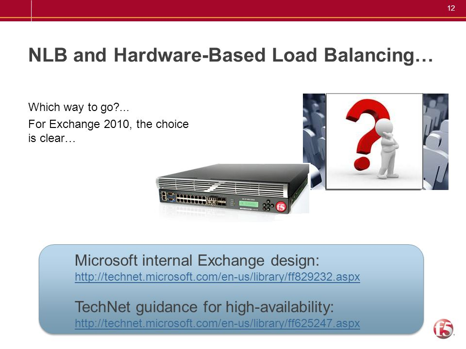 12 NLB and Hardware-Based Load Balancing… For Exchange 2010, the choice is clear… Which way to go?... Microsoft internal Exchange design: http://techn