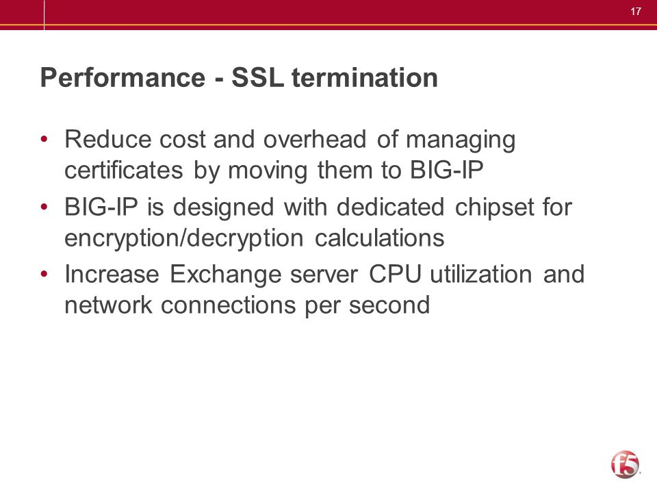 17 Performance - SSL termination Reduce cost and overhead of managing certificates by moving them to BIG-IP BIG-IP is designed with dedicated chipset