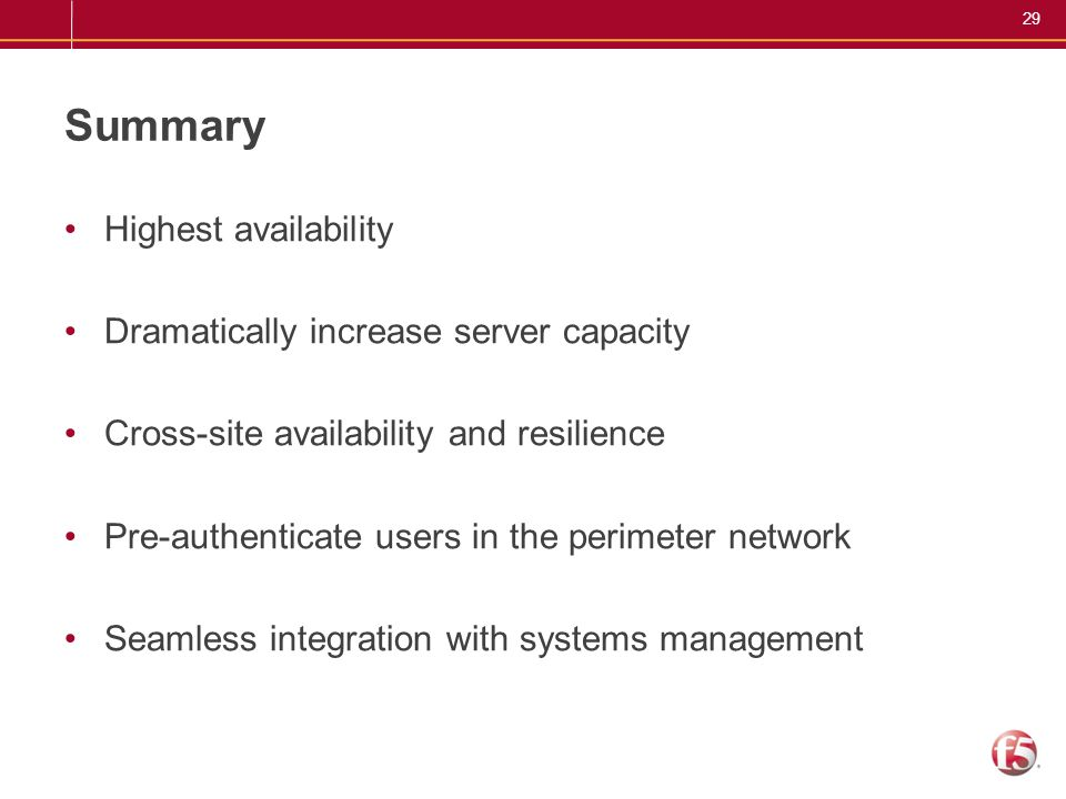 29 Summary Highest availability Dramatically increase server capacity Cross-site availability and resilience Pre-authenticate users in the perimeter n