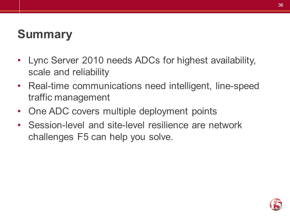 36 Summary Lync Server 2010 needs ADCs for highest availability, scale and reliability Real-time communications need intelligent, line-speed traffic m