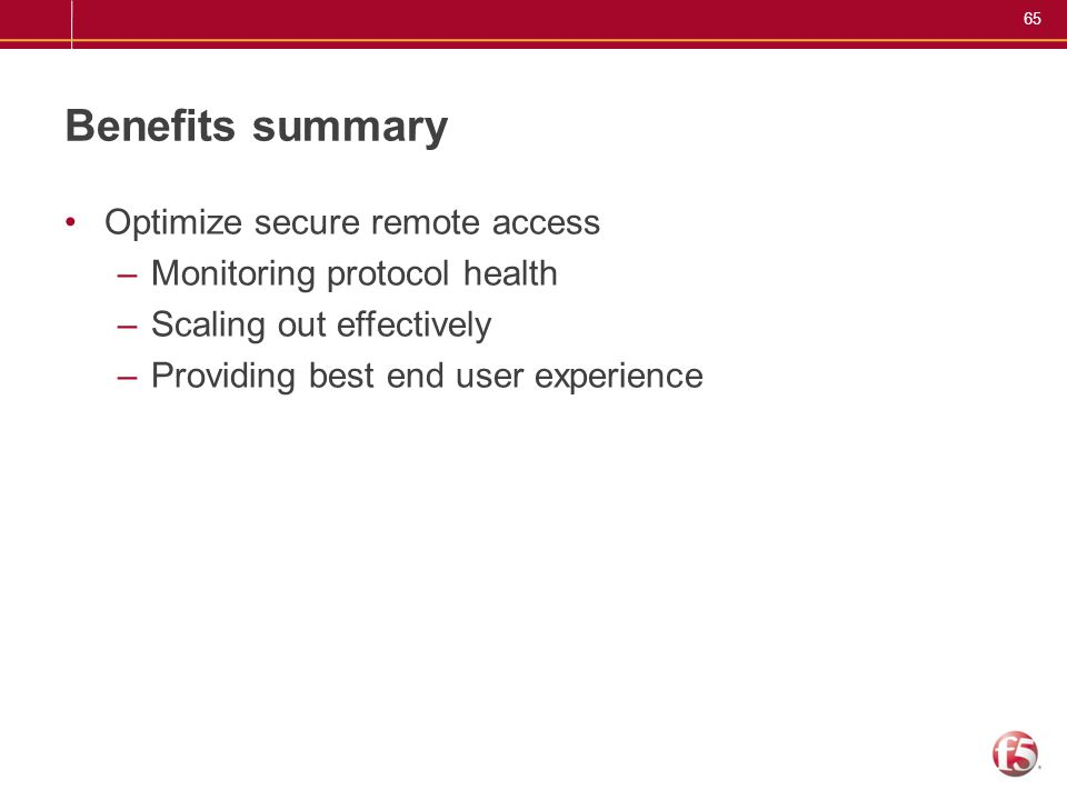 65 Benefits summary Optimize secure remote access –Monitoring protocol health –Scaling out effectively –Providing best end user experience