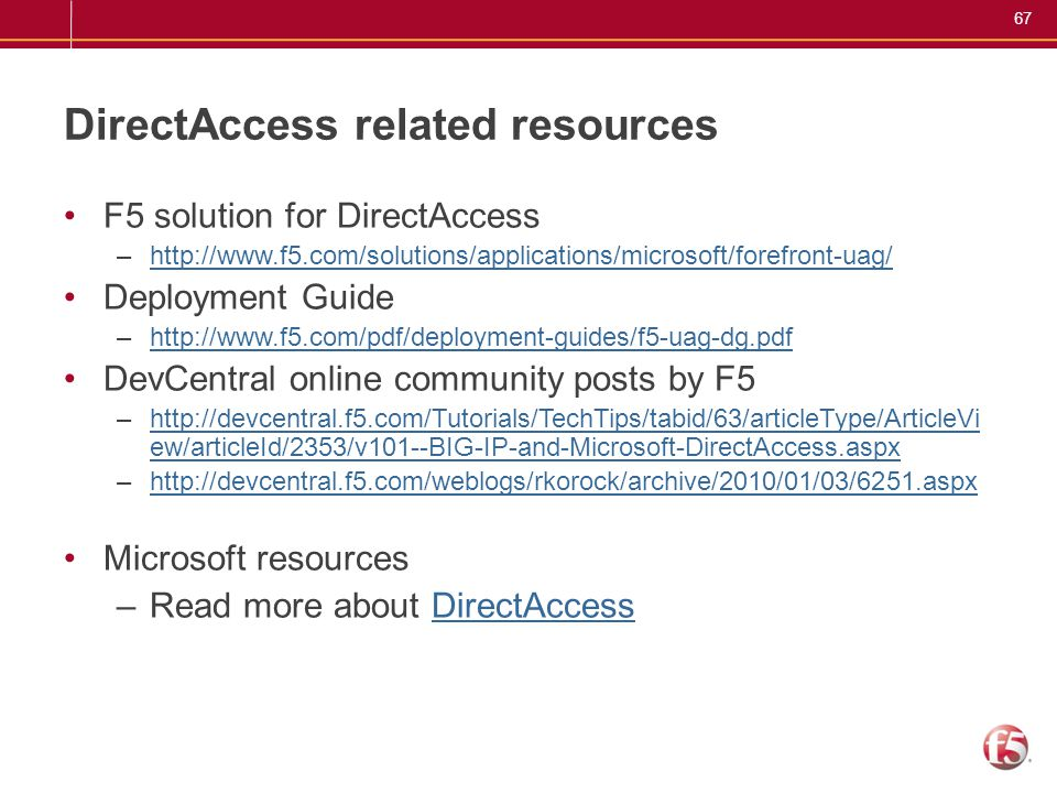 67 DirectAccess related resources F5 solution for DirectAccess –http://www.f5.com/solutions/applications/microsoft/forefront-uag/http://www.f5.com/sol