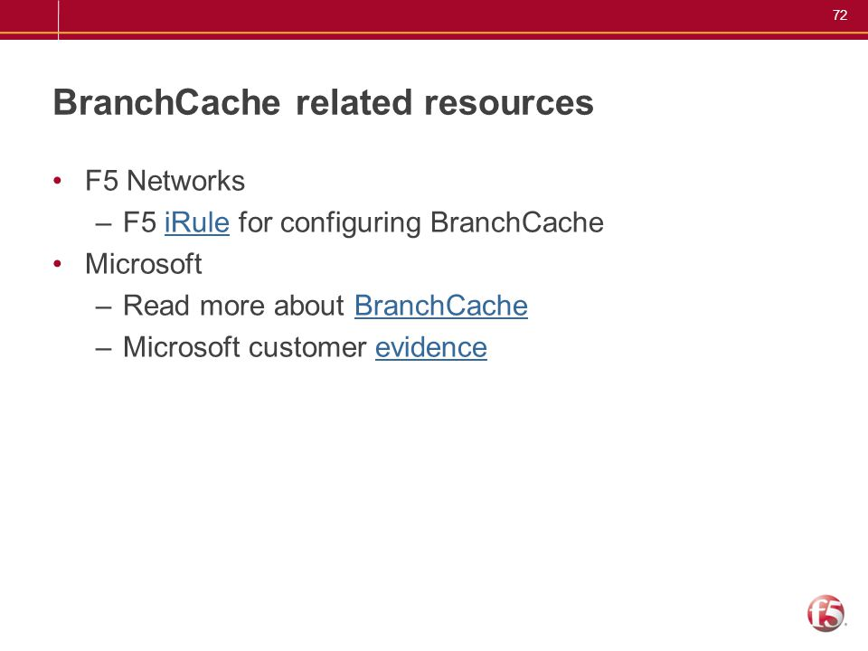 72 BranchCache related resources F5 Networks –F5 iRule for configuring BranchCacheiRule Microsoft –Read more about BranchCacheBranchCache –Microsoft c