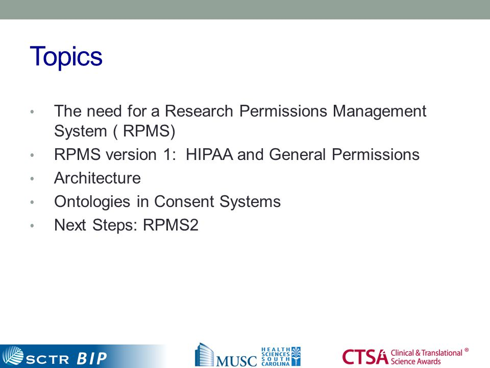 BIP Topics 2 The need for a Research Permissions Management System ( RPMS) RPMS version 1: HIPAA and General Permissions Architecture Ontologies in Co