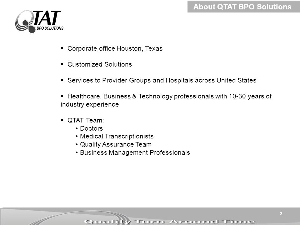 2  Corporate office Houston, Texas  Customized Solutions  Services to Provider Groups and Hospitals across United States  Healthcare, Business & Technology professionals with 10-30 years of industry experience  QTAT Team: Doctors Medical Transcriptionists Quality Assurance Team Business Management Professionals About QTAT BPO Solutions