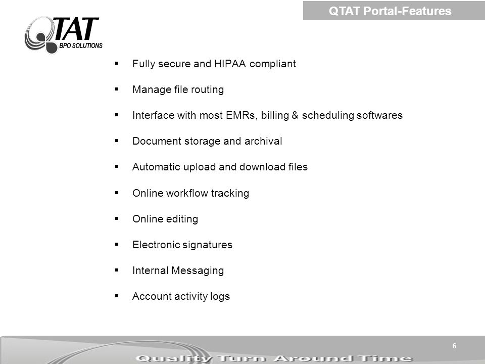 6  Fully secure and HIPAA compliant  Manage file routing  Interface with most EMRs, billing & scheduling softwares  Document storage and archival  Automatic upload and download files  Online workflow tracking  Online editing  Electronic signatures  Internal Messaging  Account activity logs QTAT Portal-Features