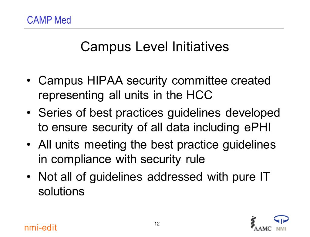 CAMP Med 12 Campus Level Initiatives Campus HIPAA security committee created representing all units in the HCC Series of best practices guidelines developed to ensure security of all data including ePHI All units meeting the best practice guidelines in compliance with security rule Not all of guidelines addressed with pure IT solutions