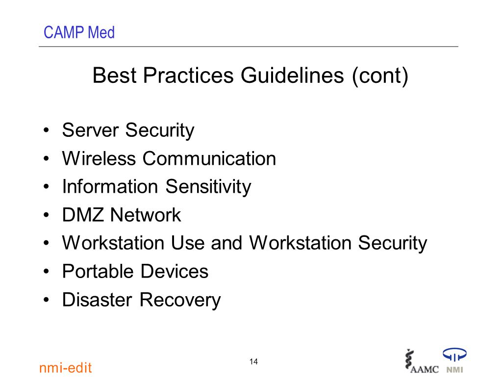 CAMP Med 14 Best Practices Guidelines (cont) Server Security Wireless Communication Information Sensitivity DMZ Network Workstation Use and Workstation Security Portable Devices Disaster Recovery