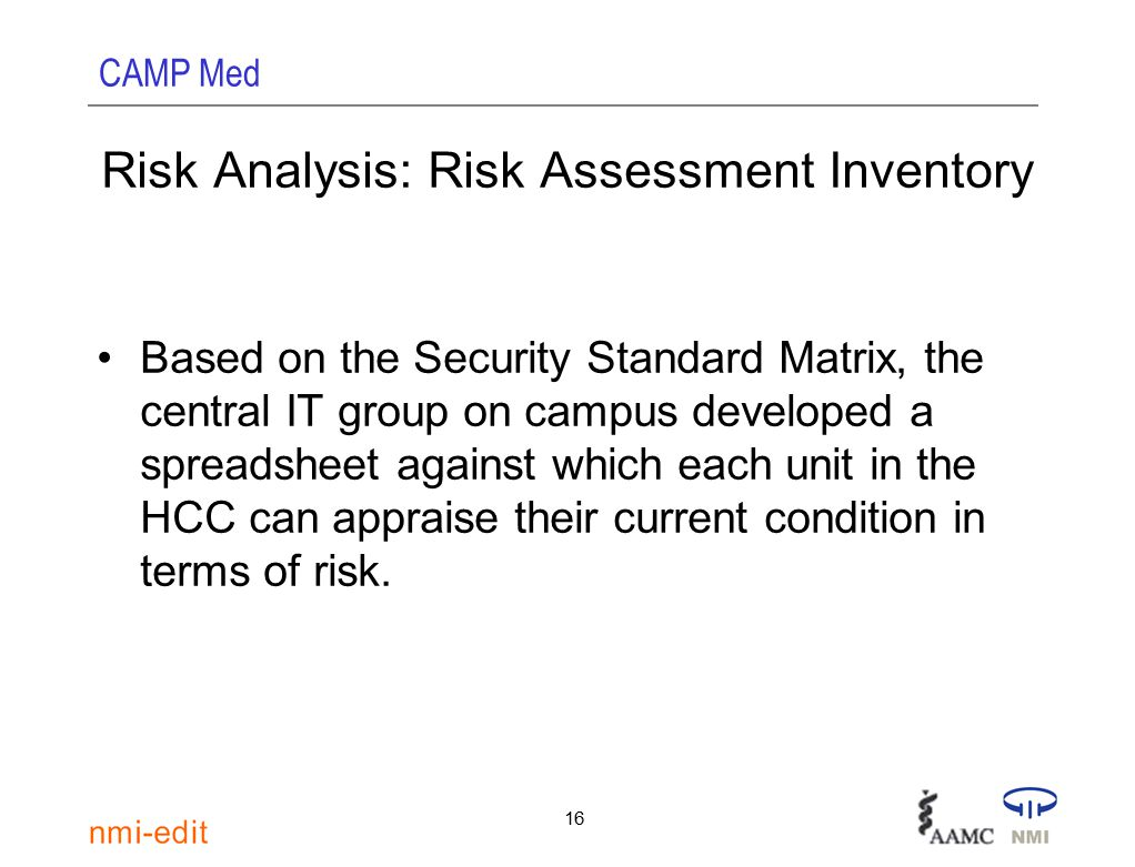 CAMP Med 16 Risk Analysis: Risk Assessment Inventory Based on the Security Standard Matrix, the central IT group on campus developed a spreadsheet against which each unit in the HCC can appraise their current condition in terms of risk.