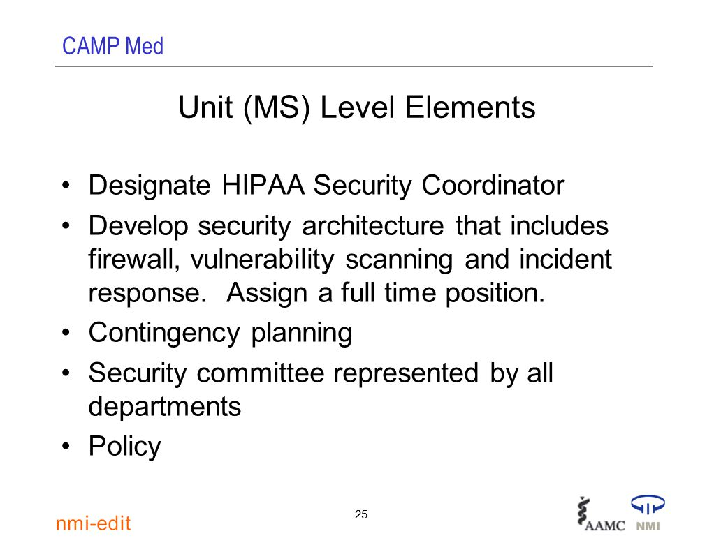 CAMP Med 25 Unit (MS) Level Elements Designate HIPAA Security Coordinator Develop security architecture that includes firewall, vulnerability scanning and incident response.