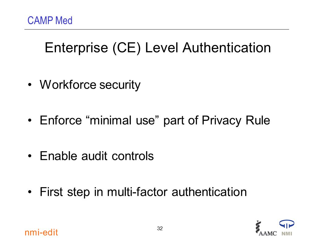 CAMP Med 32 Enterprise (CE) Level Authentication Workforce security Enforce minimal use part of Privacy Rule Enable audit controls First step in multi-factor authentication