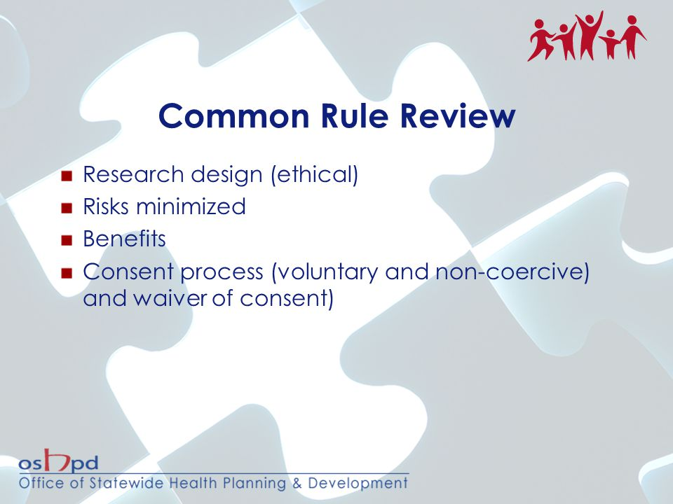 Common Rule Review Research design (ethical) Risks minimized Benefits Consent process (voluntary and non-coercive) and waiver of consent)