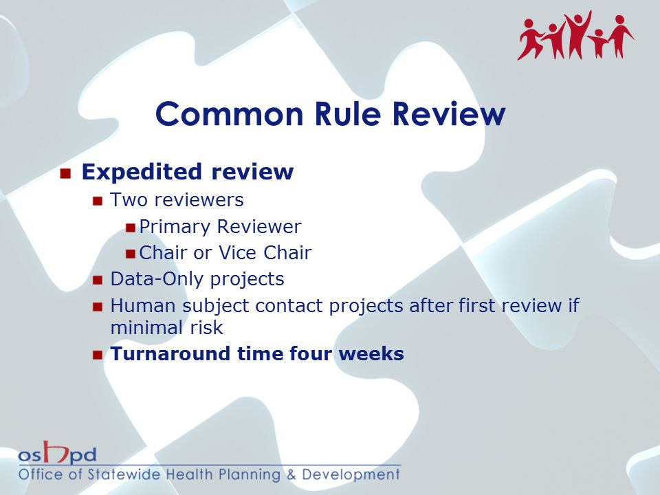 Common Rule Review Expedited review Two reviewers Primary Reviewer Chair or Vice Chair Data-Only projects Human subject contact projects after first review if minimal risk Turnaround time four weeks