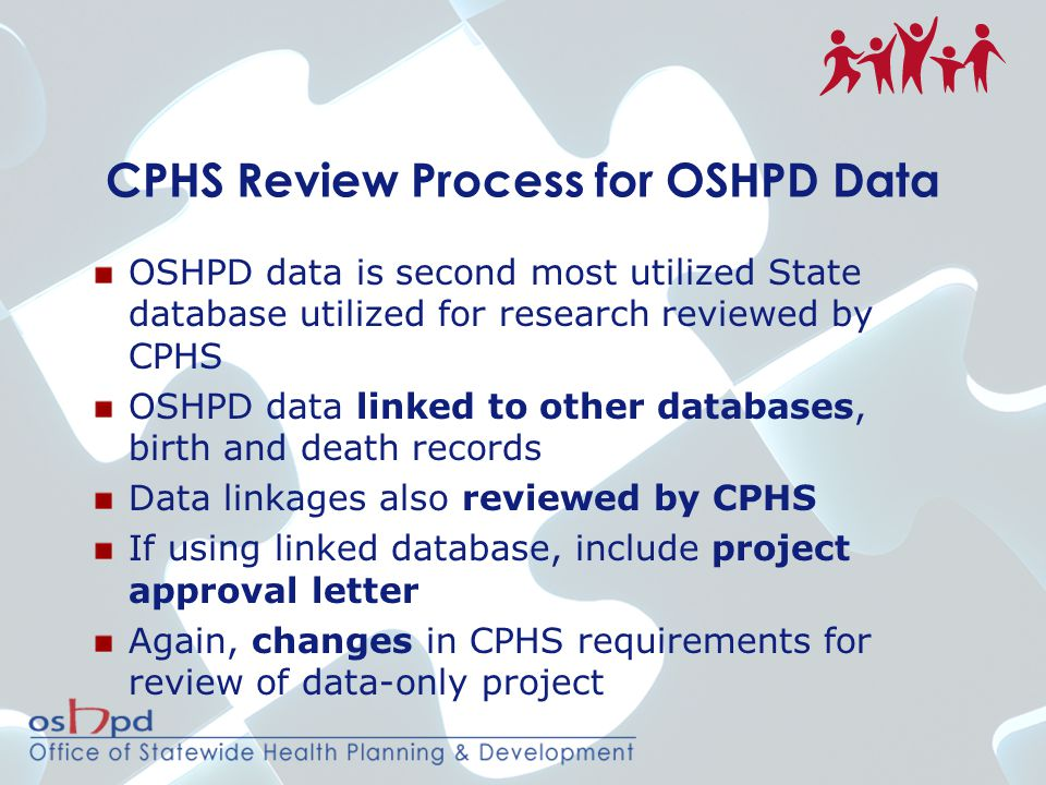 CPHS Review Process for OSHPD Data OSHPD data is second most utilized State database utilized for research reviewed by CPHS OSHPD data linked to other databases, birth and death records Data linkages also reviewed by CPHS If using linked database, include project approval letter Again, changes in CPHS requirements for review of data-only project