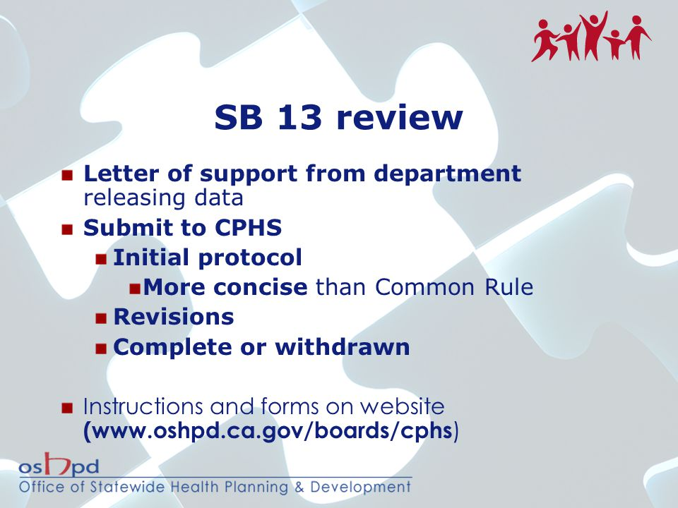 SB 13 review Letter of support from department releasing data Submit to CPHS Initial protocol More concise than Common Rule Revisions Complete or withdrawn Instructions and forms on website (www.oshpd.ca.gov/boards/cphs )
