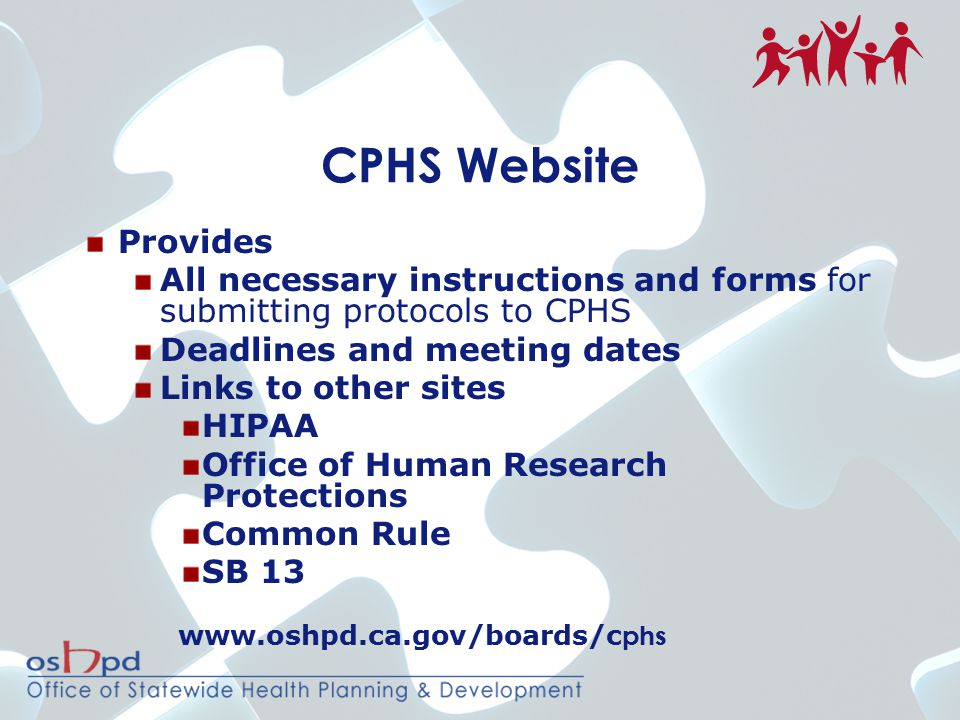 CPHS Website Provides All necessary instructions and forms for submitting protocols to CPHS Deadlines and meeting dates Links to other sites HIPAA Office of Human Research Protections Common Rule SB 13 www.oshpd.ca.gov/boards/c phs