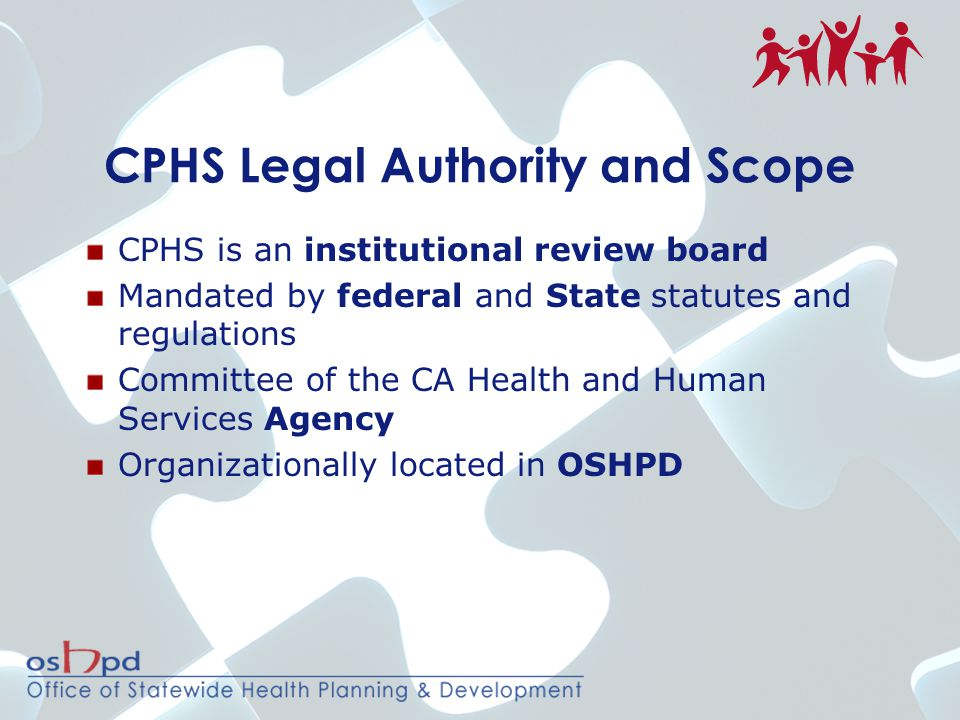 CPHS Legal Authority and Scope CPHS is an institutional review board Mandated by federal and State statutes and regulations Committee of the CA Health