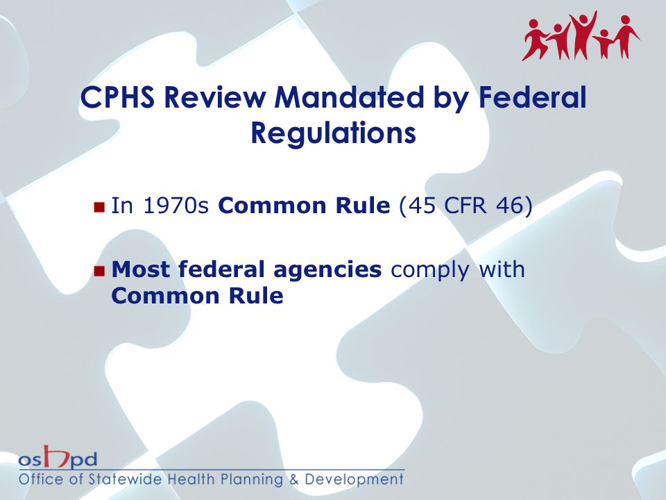 CPHS Review Mandated by Federal Regulations In 1970s Common Rule (45 CFR 46) Most federal agencies comply with Common Rule