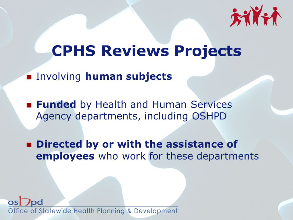 CPHS Reviews Projects Involving human subjects Funded by Health and Human Services Agency departments, including OSHPD Directed by or with the assista
