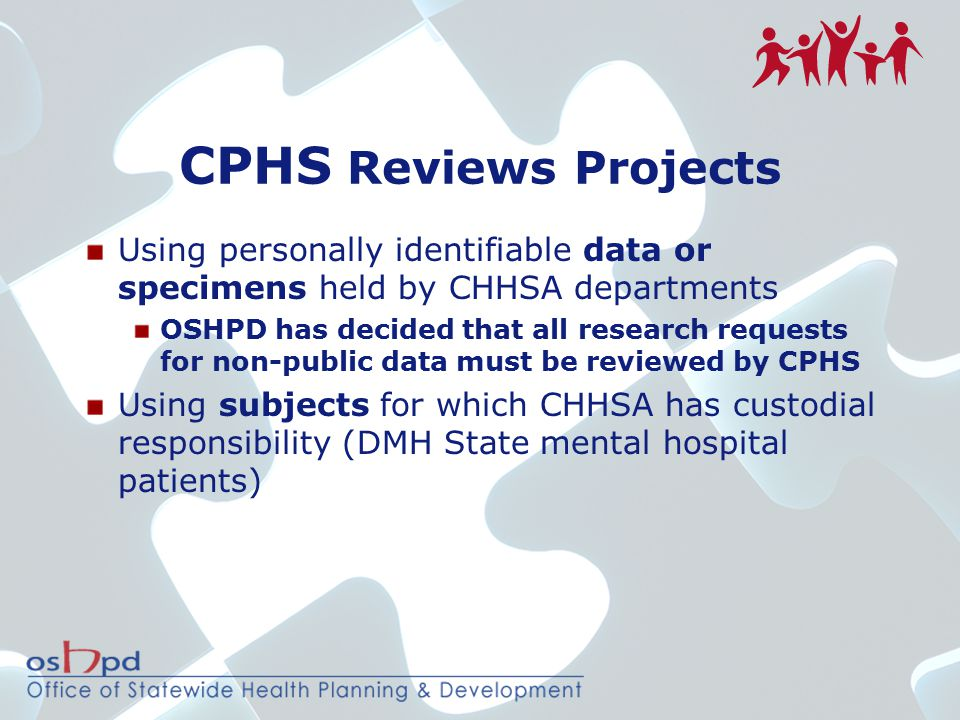 CPHS Reviews Projects Using personally identifiable data or specimens held by CHHSA departments OSHPD has decided that all research requests for non-p