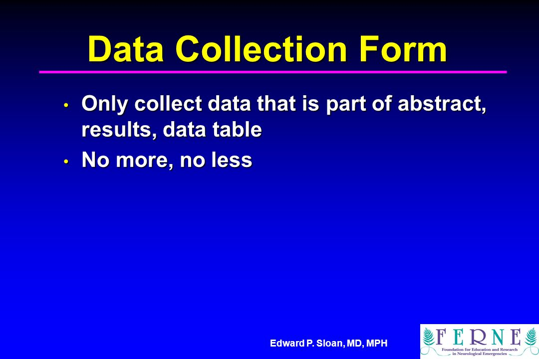 Edward P. Sloan, MD, MPH Data Collection Form Only collect data that is part of abstract, results, data table Only collect data that is part of abstra