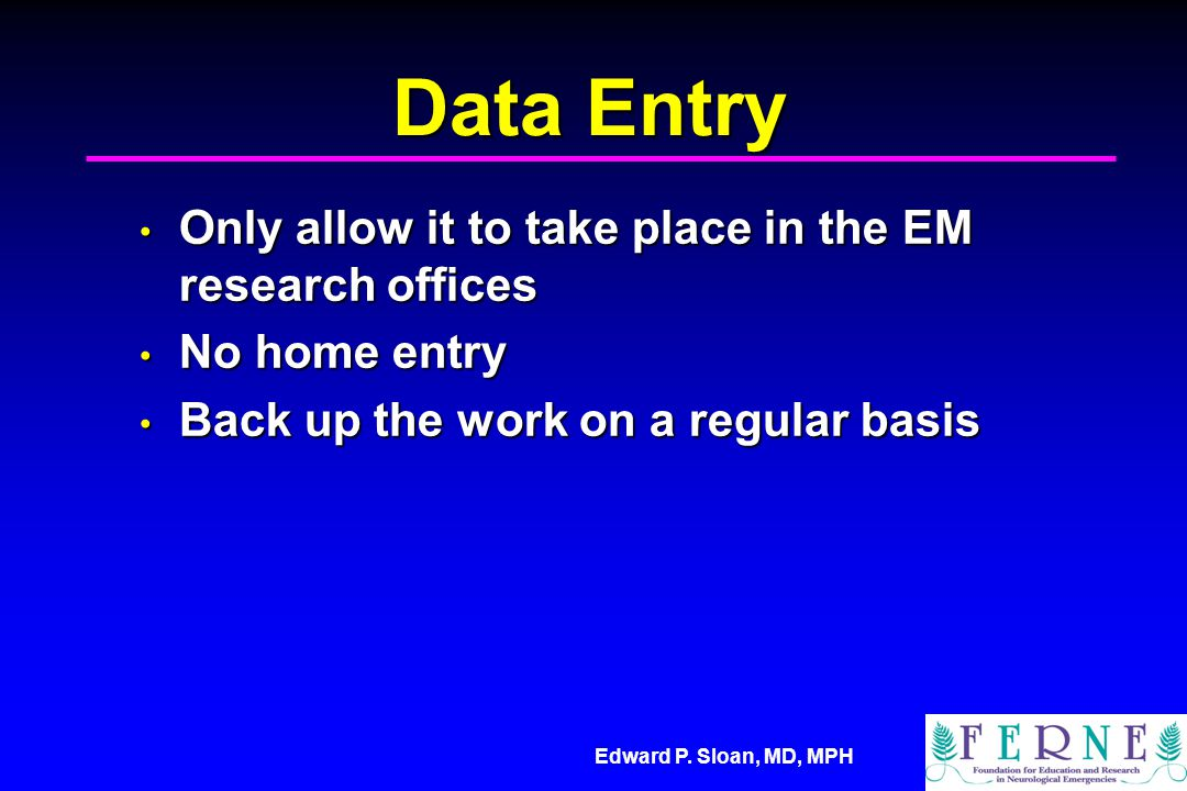 Edward P. Sloan, MD, MPH Data Entry Only allow it to take place in the EM research offices Only allow it to take place in the EM research offices No h