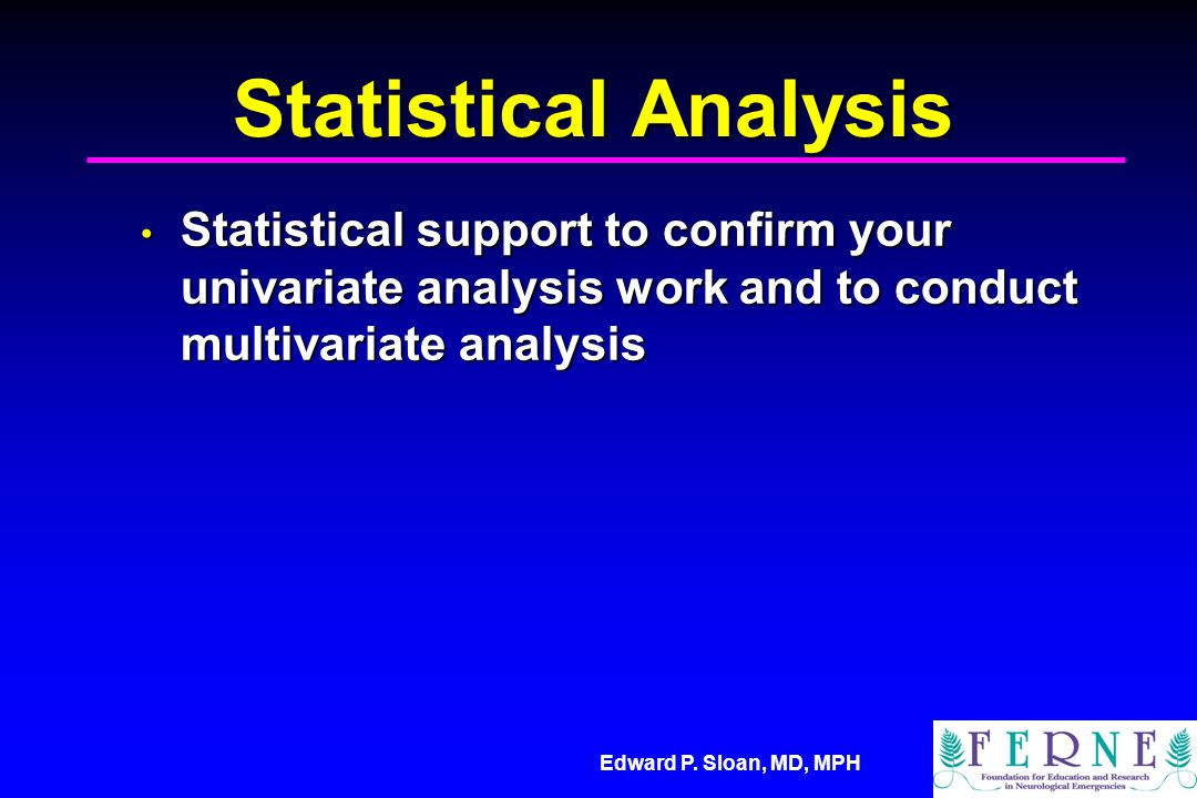 Edward P. Sloan, MD, MPH Statistical Analysis Statistical support to confirm your univariate analysis work and to conduct multivariate analysis Statis