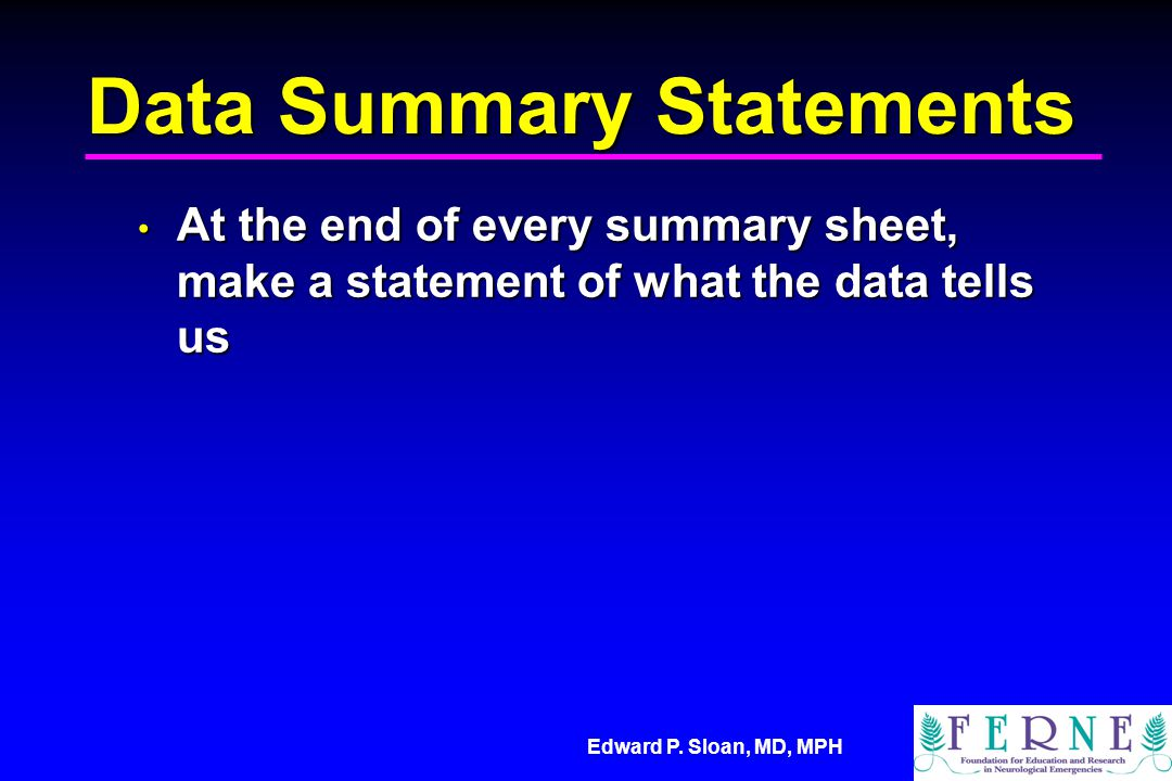 Edward P. Sloan, MD, MPH Data Summary Statements At the end of every summary sheet, make a statement of what the data tells us At the end of every sum