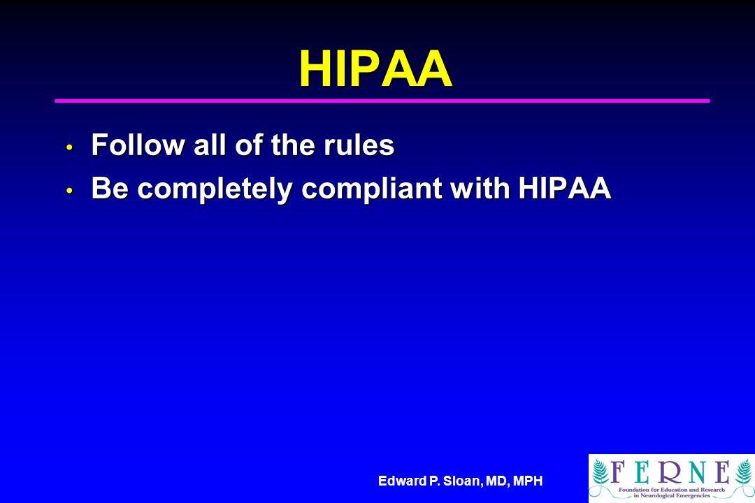 Edward P. Sloan, MD, MPH HIPAA Follow all of the rules Follow all of the rules Be completely compliant with HIPAA Be completely compliant with HIPAA