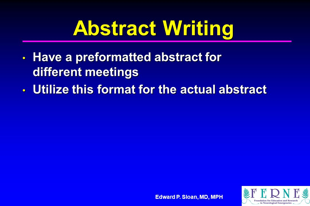 Edward P. Sloan, MD, MPH Abstract Writing Have a preformatted abstract for different meetings Have a preformatted abstract for different meetings Util