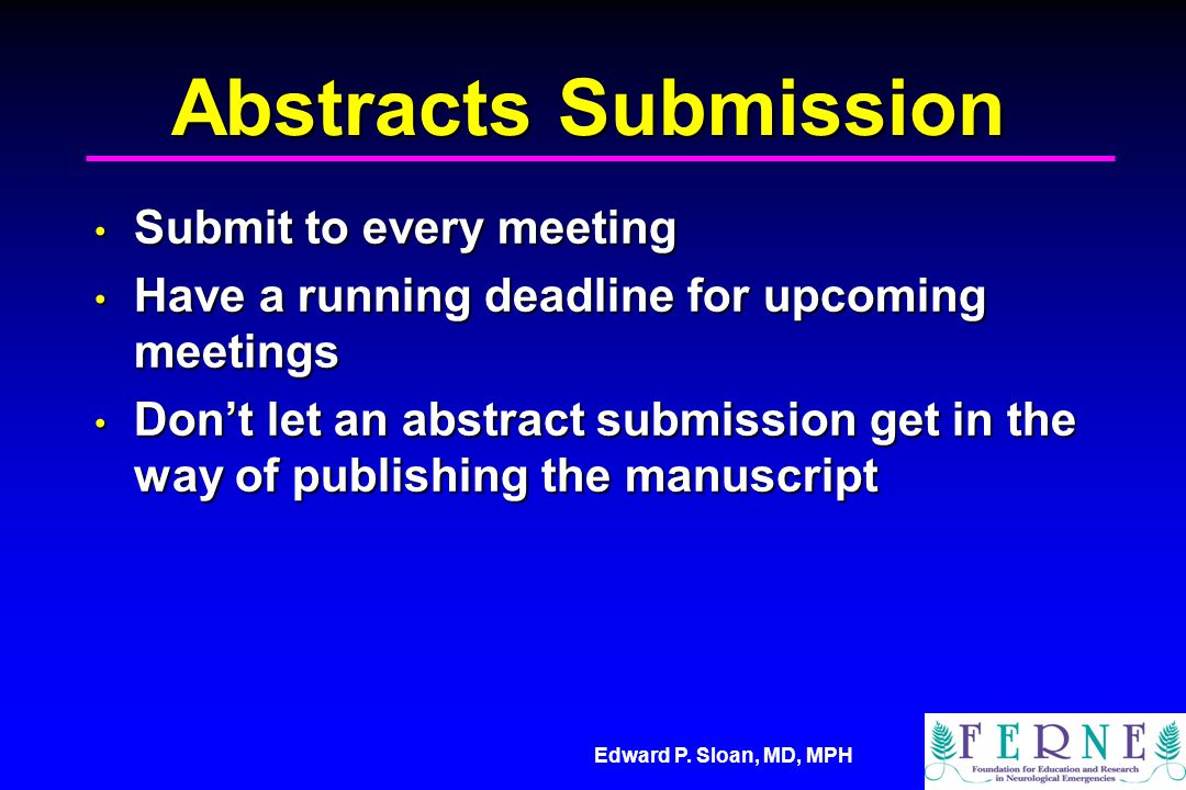 Edward P. Sloan, MD, MPH Abstracts Submission Submit to every meeting Submit to every meeting Have a running deadline for upcoming meetings Have a run